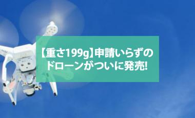 【重さ199g】申請いらずのドローンがDJI社からついに発売!